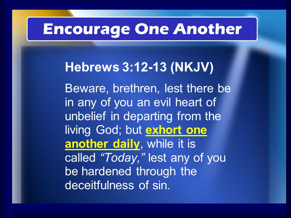 Hebrews 3:12-13 (NKJV) Beware, brethren, lest there be in any of you an evil heart of unbelief in departing from the living God; but exhort one anothe