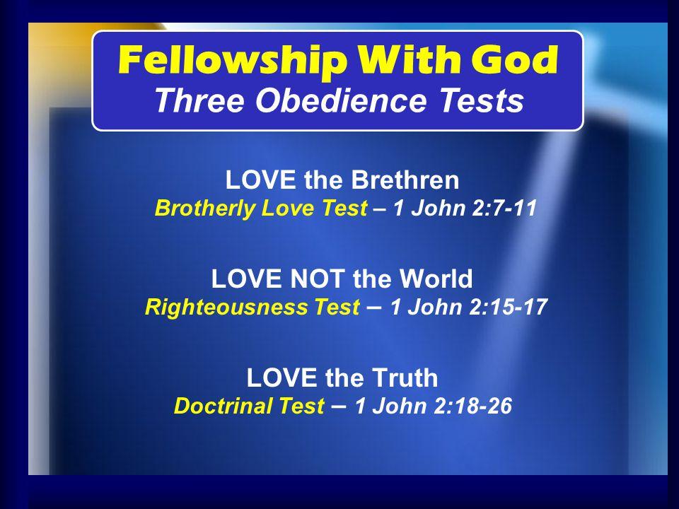 LOVE the Brethren Brotherly Love Test – 1 John 2:7-11 LOVE NOT the World Righteousness Test – 1 John 2:15-17 LOVE the Truth Doctrinal Test – 1 John 2: