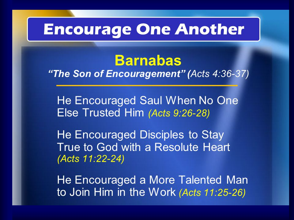 He Encouraged Brethren by Taking the Gospel to the World (Acts 13:2-3) He Encouraged John Mark to Try Again (Acts 15:36-41) He Encouraged Brethren by Repenting of Sin (Gal.