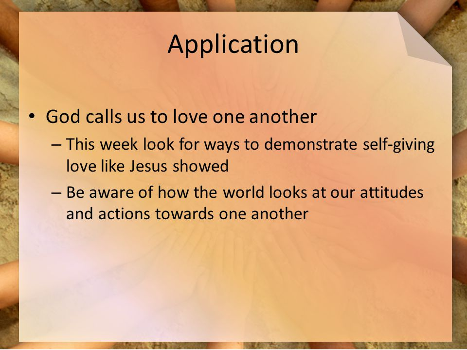 Application God calls us to love one another – This week look for ways to demonstrate self-giving love like Jesus showed – Be aware of how the world looks at our attitudes and actions towards one another