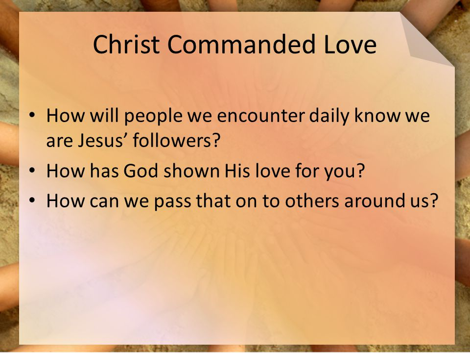 Christ Commanded Love How will people we encounter daily know we are Jesus' followers.