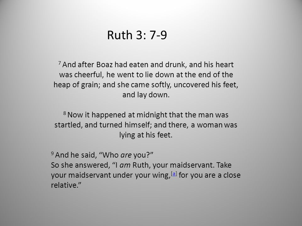 Ruth 3: 7-9 7 And after Boaz had eaten and drunk, and his heart was cheerful, he went to lie down at the end of the heap of grain; and she came softly