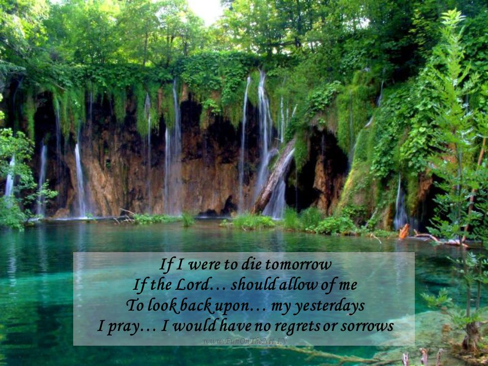 www.FunOnTheNet.IN If I were to die tomorrow If the Lord… should allow of me To look back upon… my yesterdays I pray… I would have no regrets or sorrows