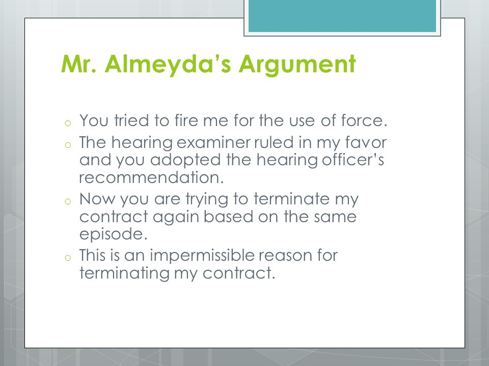 Mr. Almeyda's Argument o You tried to fire me for the use of force. o The hearing examiner ruled in my favor and you adopted the hearing officer's rec