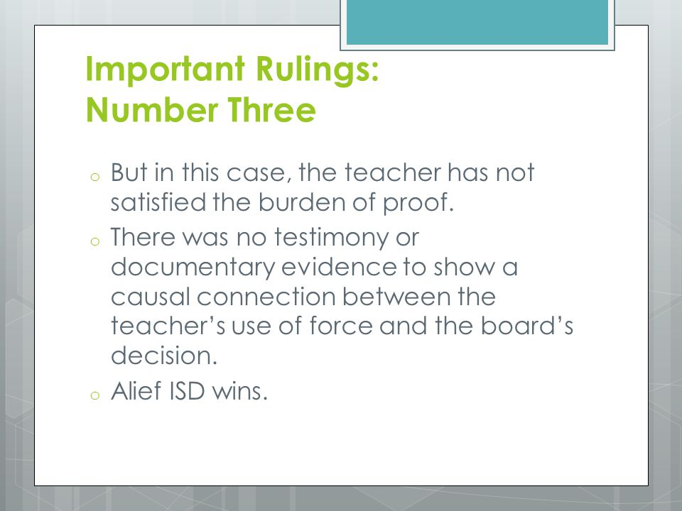 Important Rulings: Number Three o But in this case, the teacher has not satisfied the burden of proof. o There was no testimony or documentary evidenc