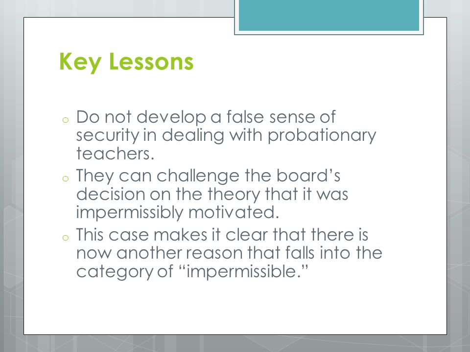 Key Lessons o Do not develop a false sense of security in dealing with probationary teachers. o They can challenge the board's decision on the theory
