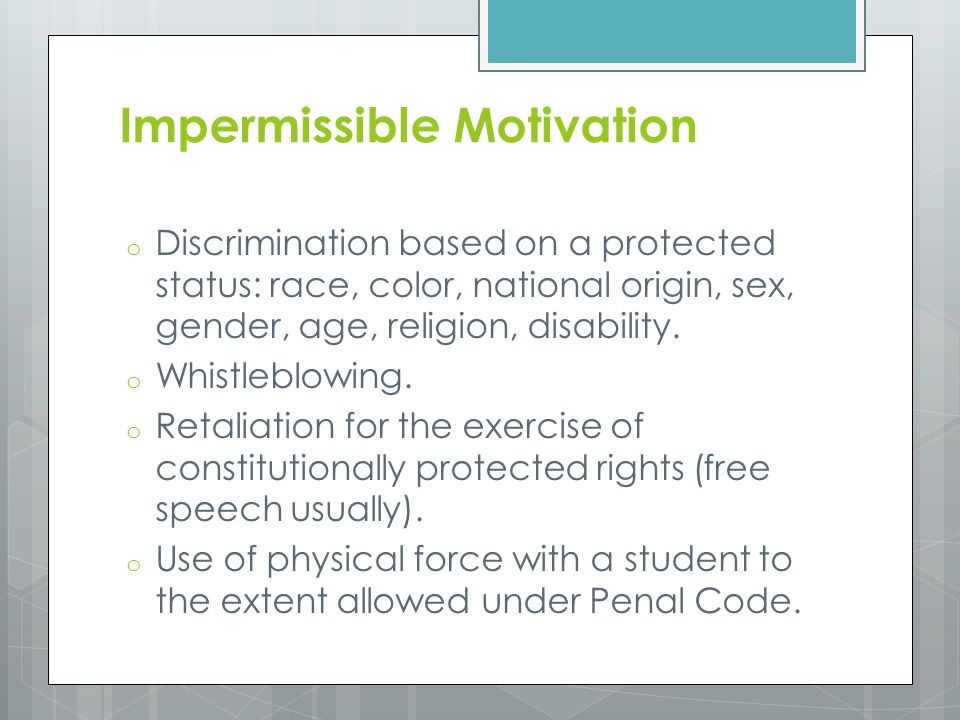 Impermissible Motivation o Discrimination based on a protected status: race, color, national origin, sex, gender, age, religion, disability.