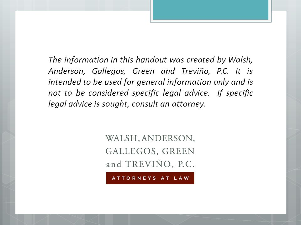 The information in this handout was created by Walsh, Anderson, Gallegos, Green and Treviño, P.C. It is intended to be used for general information on