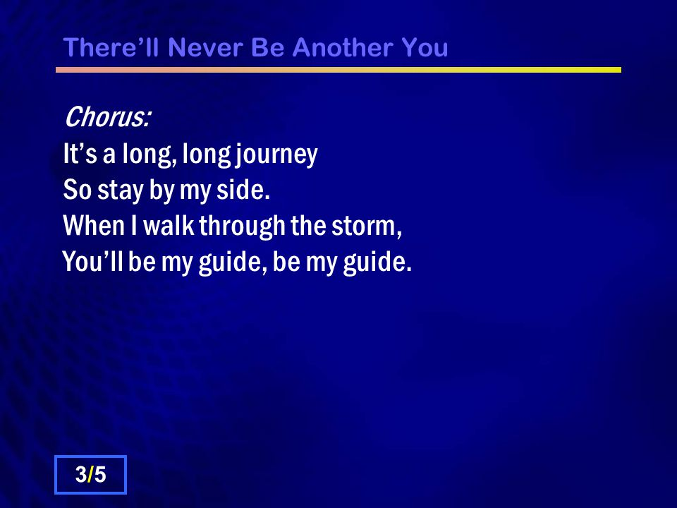 There'll Never Be Another You Chorus: It's a long, long journey So stay by my side.