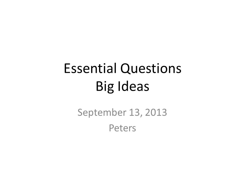 Essential Questions Big Ideas September 13, 2013 Peters