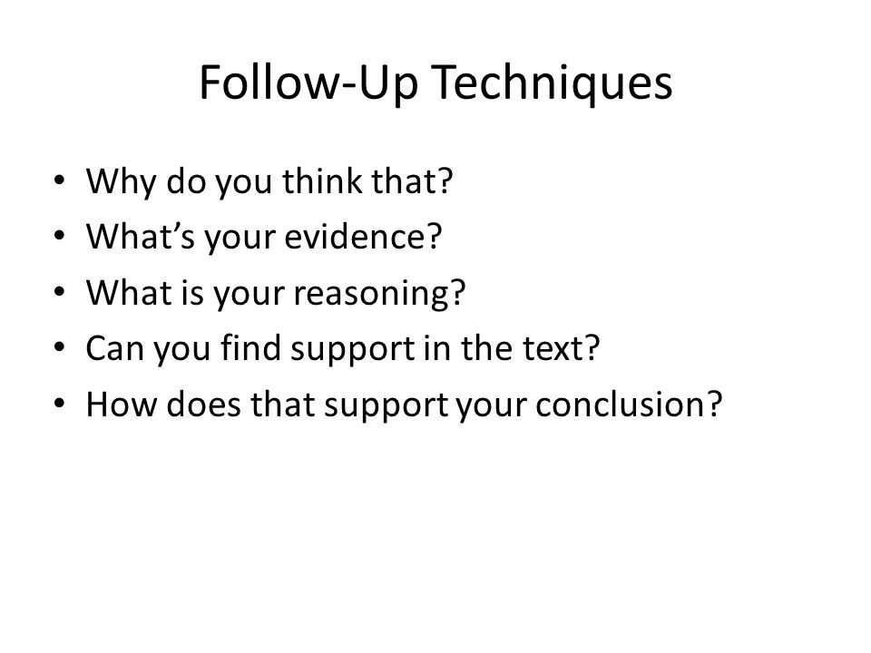 Follow-Up Techniques Why do you think that? What's your evidence? What is your reasoning? Can you find support in the text? How does that support your
