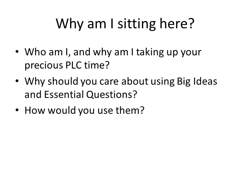 Why am I sitting here? Who am I, and why am I taking up your precious PLC time? Why should you care about using Big Ideas and Essential Questions? How