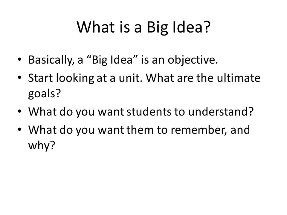 "What is a Big Idea? Basically, a ""Big Idea"" is an objective. Start looking at a unit. What are the ultimate goals? What do you want students to unders"