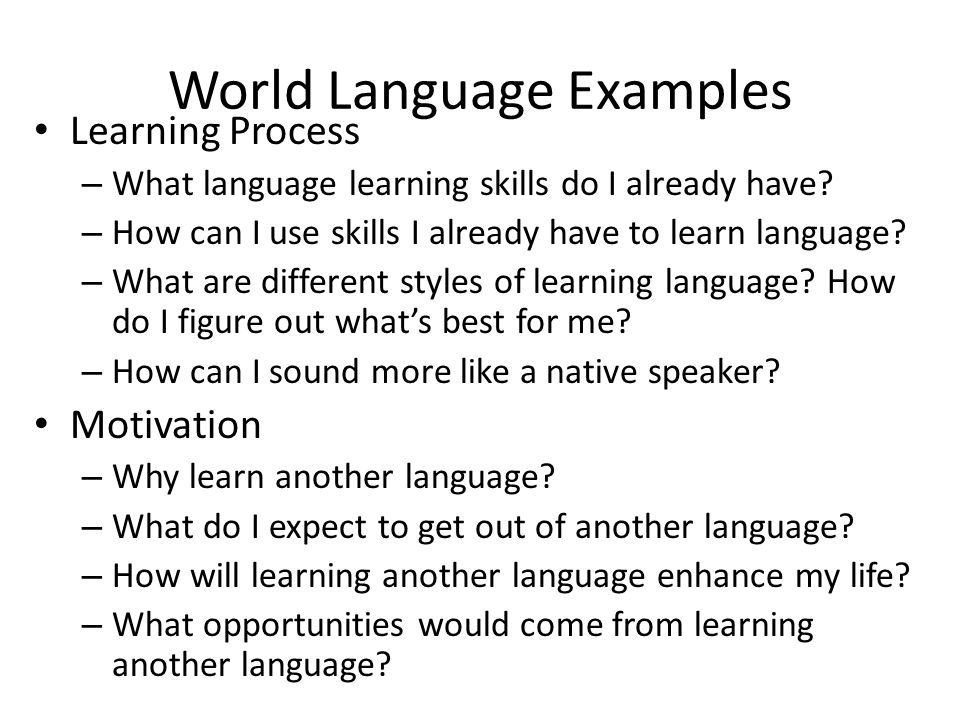 World Language Examples Learning Process – What language learning skills do I already have? – How can I use skills I already have to learn language? –