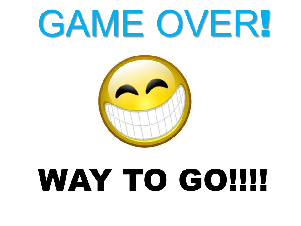GAME OVER ! WAY TO GO!!!!