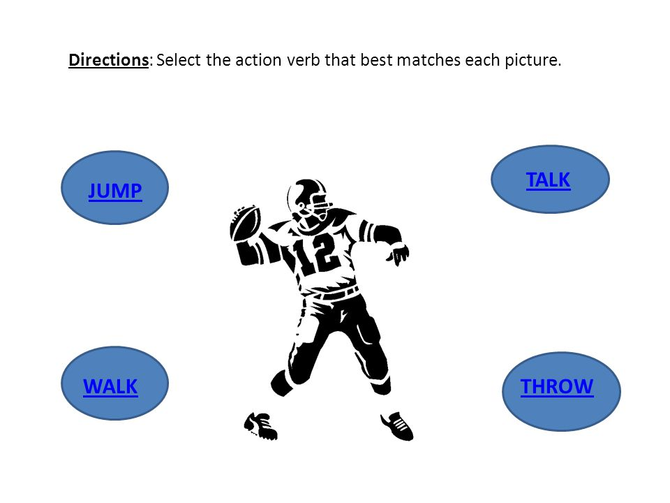 Directions: Select the action verb that best matches each picture. JUMP WALK TALKTHROW