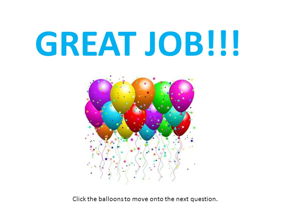 GREAT JOB!!! Click the balloons to move onto the next question.