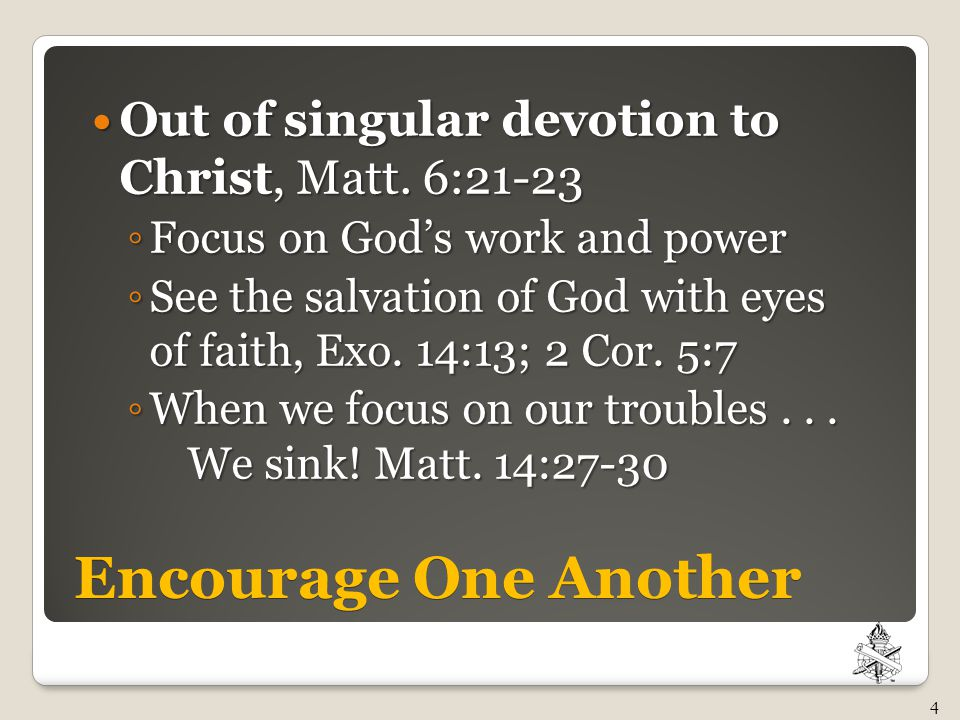 Encourage One Another Out of singular devotion to Christ, Matt. 6:21-23 Out of singular devotion to Christ, Matt. 6:21-23 ◦ Focus on God's work and po