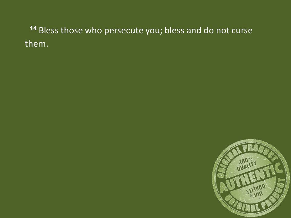 14 Bless those who persecute you; bless and do not curse them.