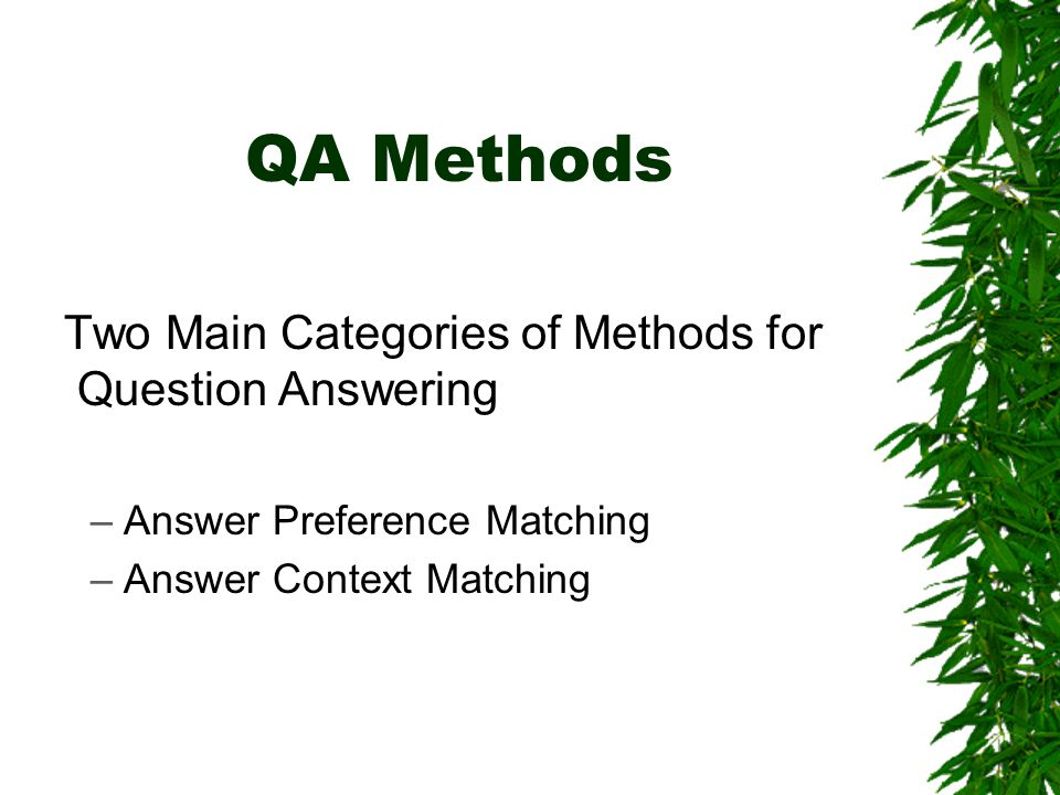 QA Methods Two Main Categories of Methods for Question Answering –Answer Preference Matching –Answer Context Matching