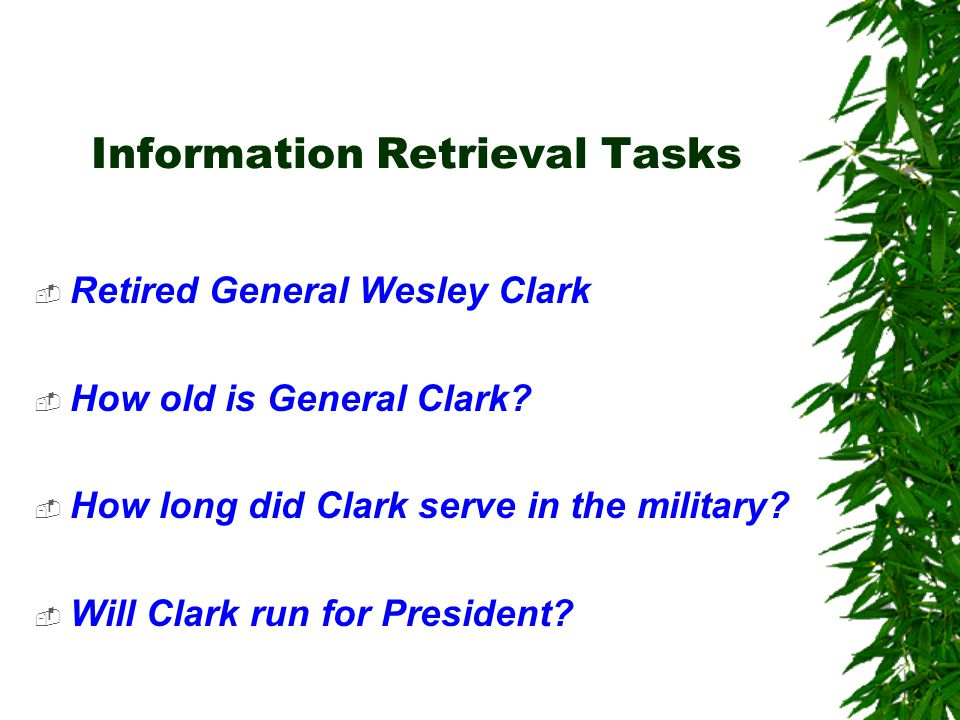 Information Retrieval Tasks  Retired General Wesley Clark  How old is General Clark?  How long did Clark serve in the military?  Will Clark run fo