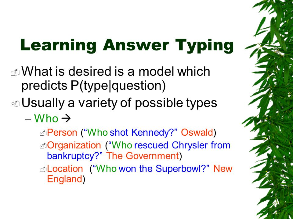 Learning Answer Typing  What is desired is a model which predicts P(type|question)  Usually a variety of possible types –Who   Person ( Who shot Kennedy Oswald)  Organization ( Who rescued Chrysler from bankruptcy The Government)  Location ( Who won the Superbowl New England)