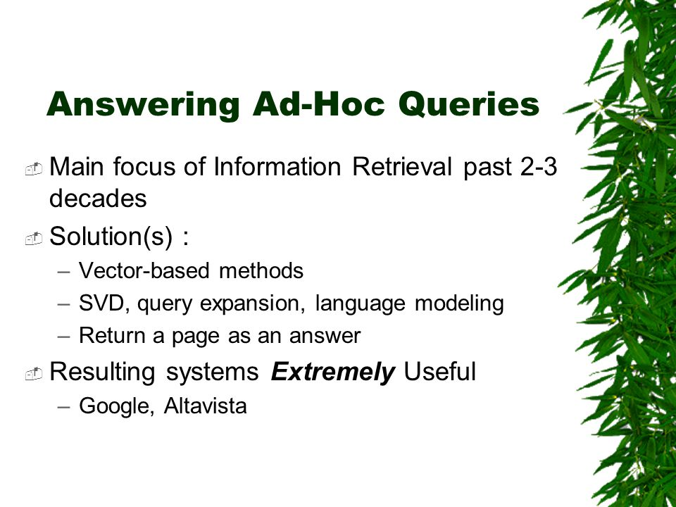 Answering Ad-Hoc Queries  Main focus of Information Retrieval past 2-3 decades  Solution(s) : –Vector-based methods –SVD, query expansion, language modeling –Return a page as an answer  Resulting systems Extremely Useful –Google, Altavista