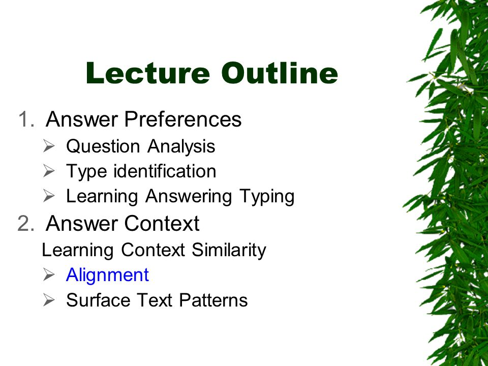 Lecture Outline 1.Answer Preferences  Question Analysis  Type identification  Learning Answering Typing 2.Answer Context Learning Context Similarity  Alignment  Surface Text Patterns