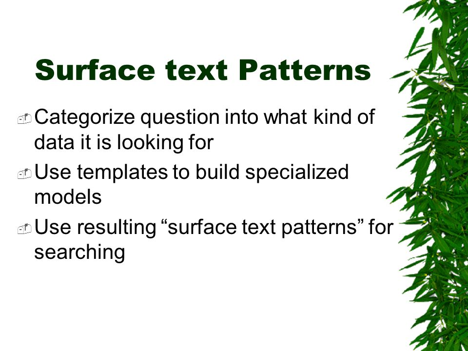 Surface text Patterns  Categorize question into what kind of data it is looking for  Use templates to build specialized models  Use resulting surface text patterns for searching