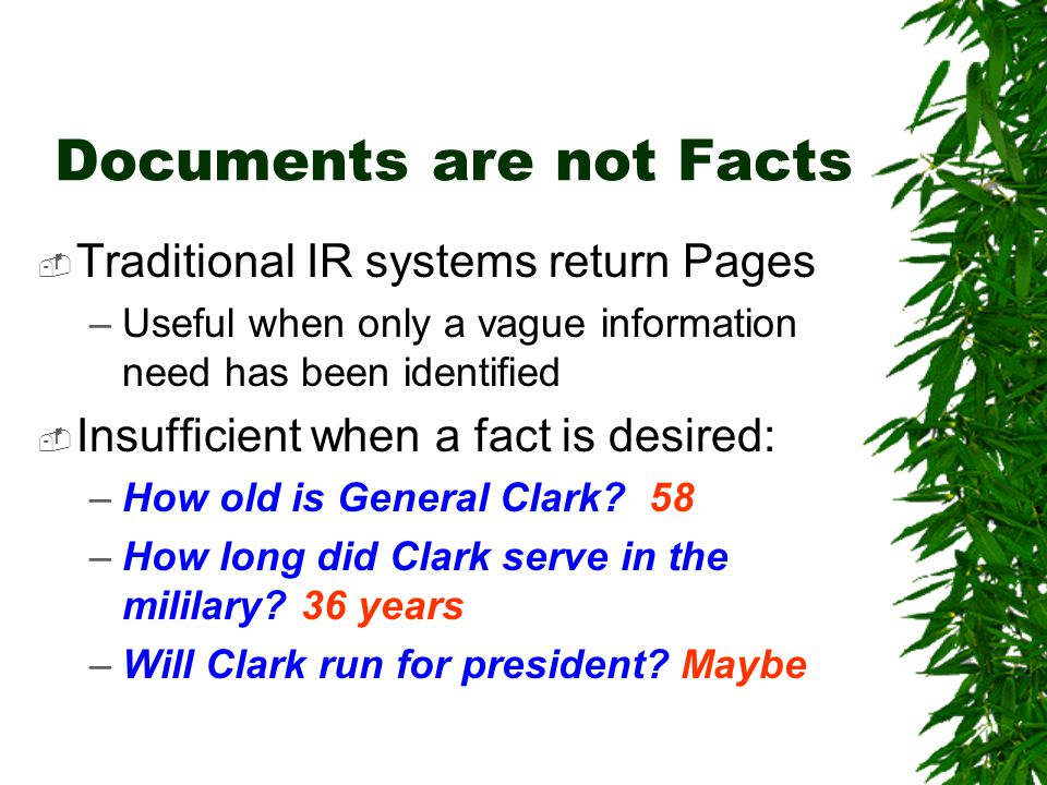 Documents are not Facts  Traditional IR systems return Pages –Useful when only a vague information need has been identified  Insufficient when a fact is desired: –How old is General Clark.