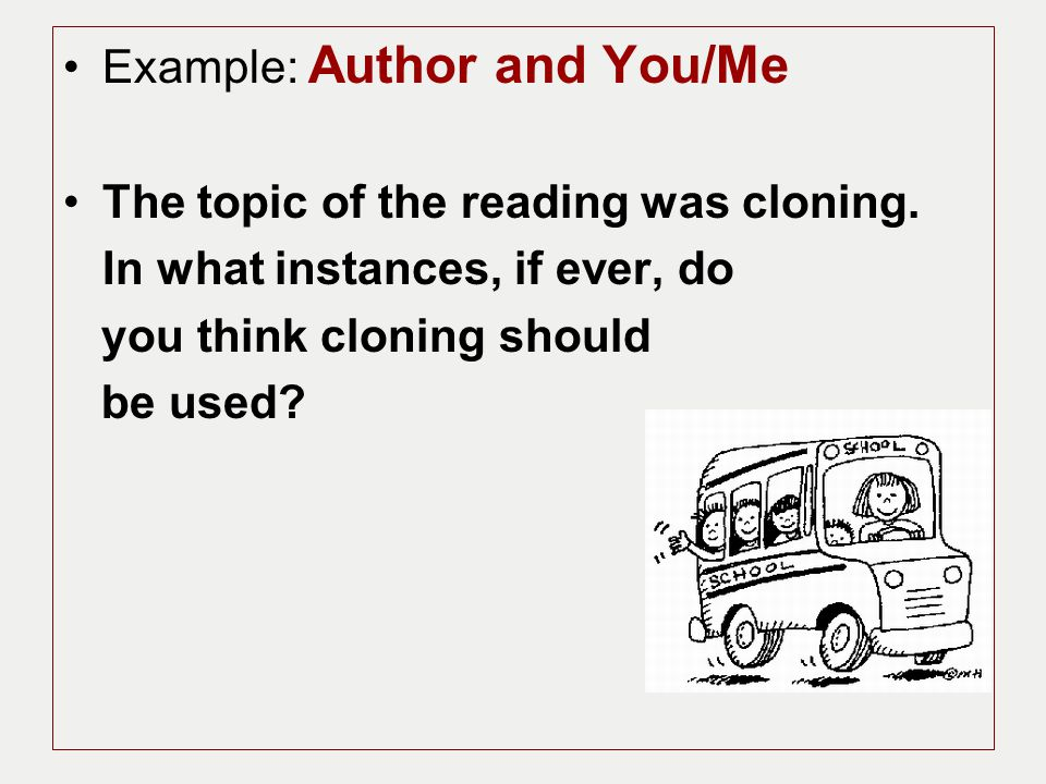 Example: Author and You/Me The topic of the reading was cloning. In what instances, if ever, do you think cloning should be used?