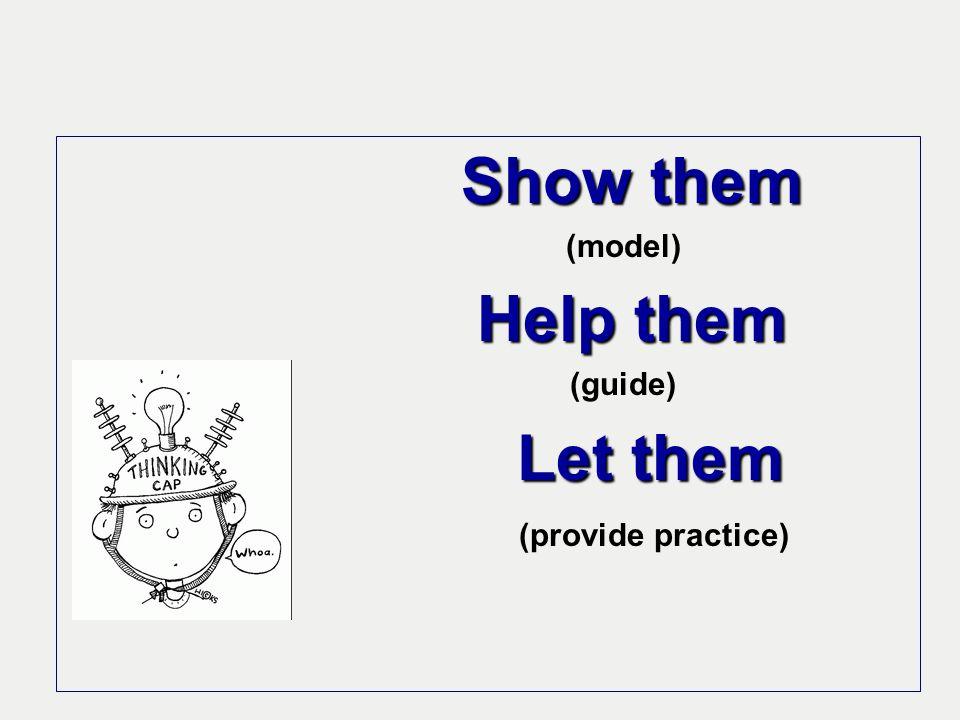 Show them (model) Help them (guide) Let them Let them (provide practice)