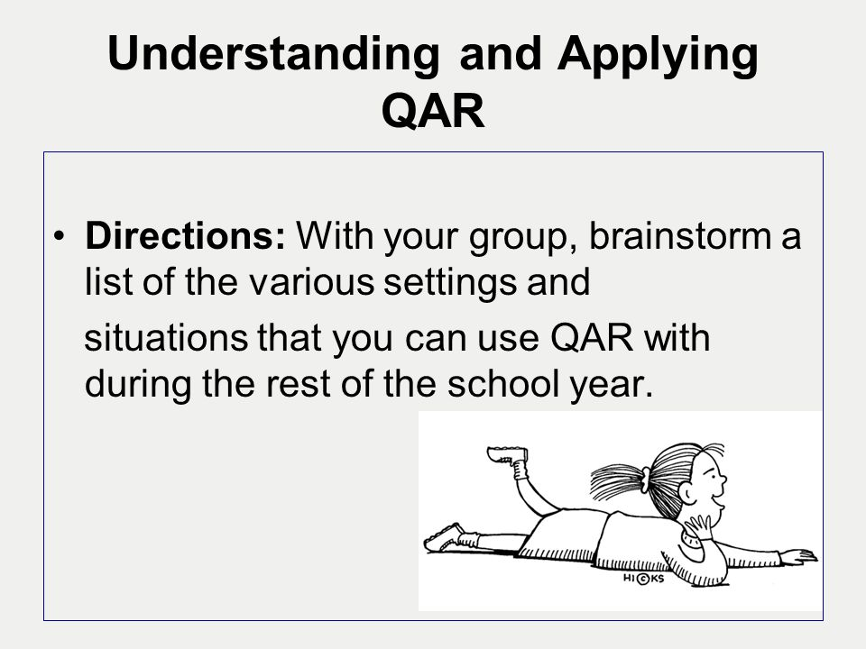 Understanding and Applying QAR Directions: With your group, brainstorm a list of the various settings and situations that you can use QAR with during