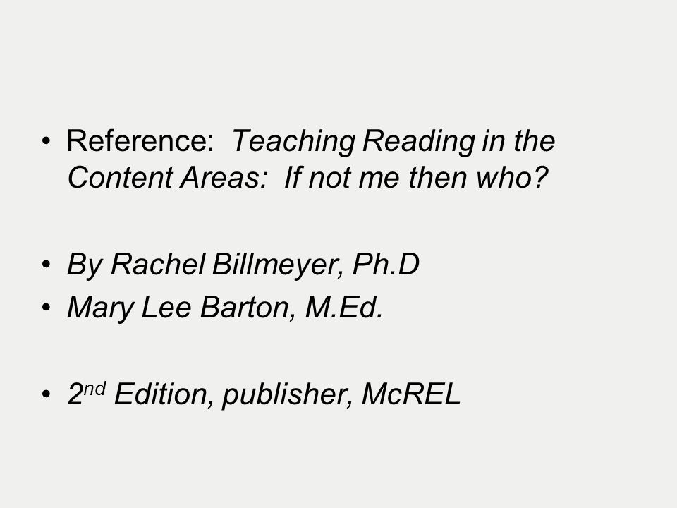 Reference: Teaching Reading in the Content Areas: If not me then who? By Rachel Billmeyer, Ph.D Mary Lee Barton, M.Ed. 2 nd Edition, publisher, McREL