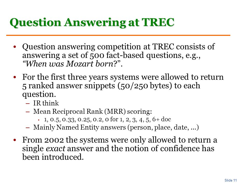 Slide 11 Question Answering at TREC Question answering competition at TREC consists of answering a set of 500 fact-based questions, e.g., When was Mozart born .