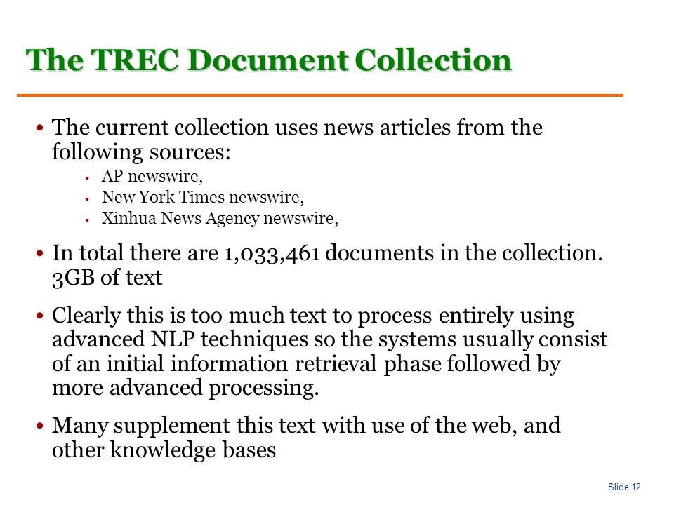 Slide 12 The TREC Document Collection The current collection uses news articles from the following sources: AP newswire, New York Times newswire, Xinhua News Agency newswire, In total there are 1,033,461 documents in the collection.