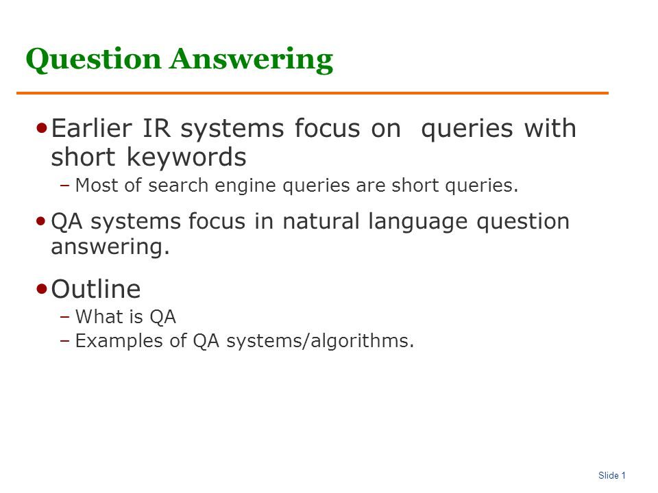 Slide 1 Question Answering Earlier IR systems focus on queries with short keywords –Most of search engine queries are short queries.