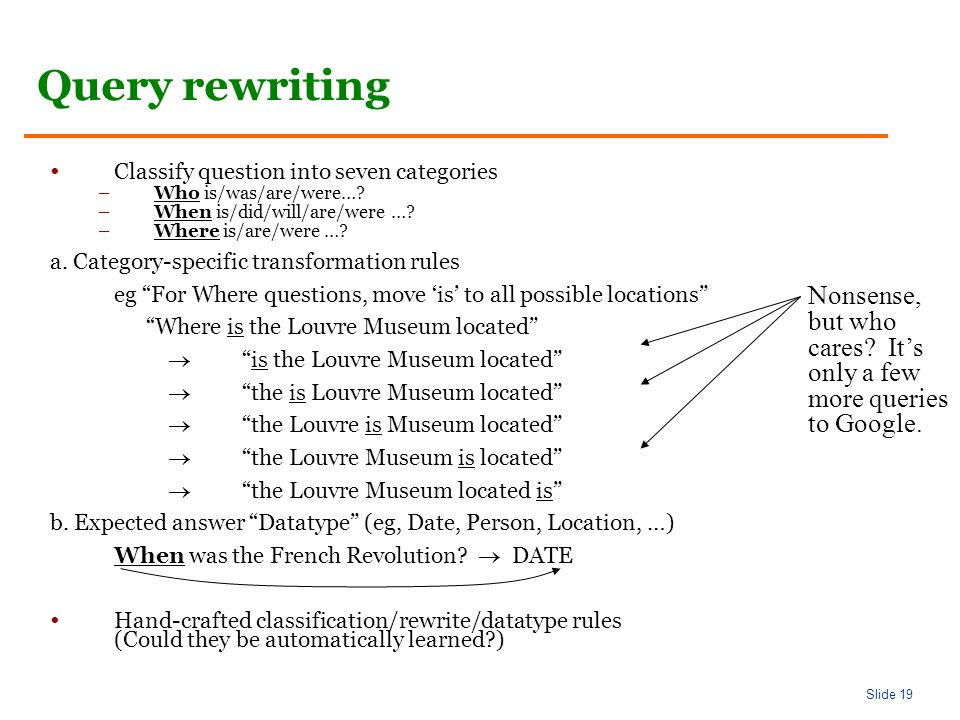 Slide 19 Query rewriting Classify question into seven categories –Who is/was/are/were….