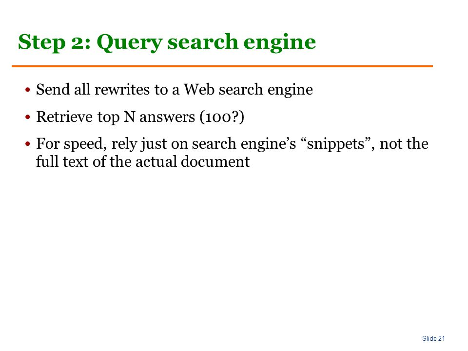 Slide 21 Step 2: Query search engine Send all rewrites to a Web search engine Retrieve top N answers (100 ) For speed, rely just on search engine's snippets , not the full text of the actual document