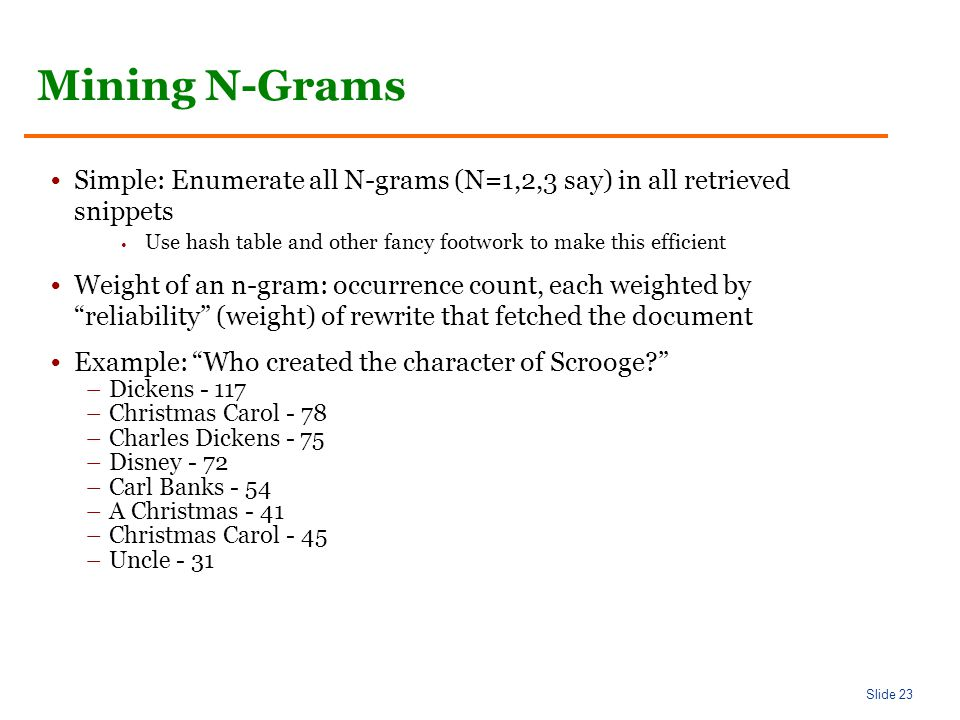 Slide 23 Mining N-Grams Simple: Enumerate all N-grams (N=1,2,3 say) in all retrieved snippets Use hash table and other fancy footwork to make this efficient Weight of an n-gram: occurrence count, each weighted by reliability (weight) of rewrite that fetched the document Example: Who created the character of Scrooge –Dickens –Christmas Carol - 78 –Charles Dickens - 75 –Disney - 72 –Carl Banks - 54 –A Christmas - 41 –Christmas Carol - 45 –Uncle - 31
