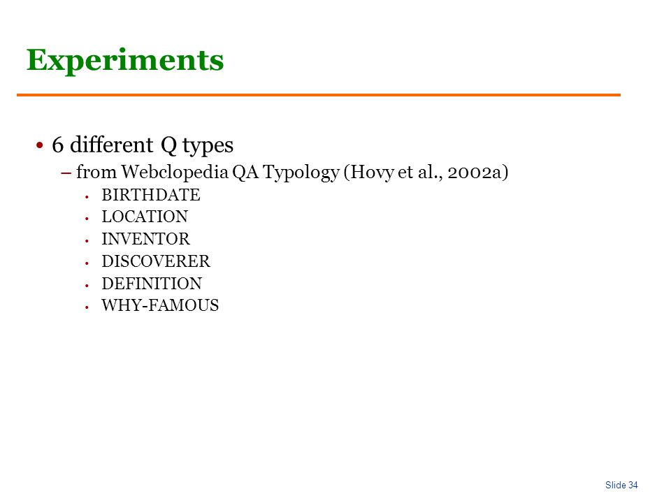 Slide 34 Experiments 6 different Q types –from Webclopedia QA Typology (Hovy et al., 2002a) BIRTHDATE LOCATION INVENTOR DISCOVERER DEFINITION WHY-FAMOUS