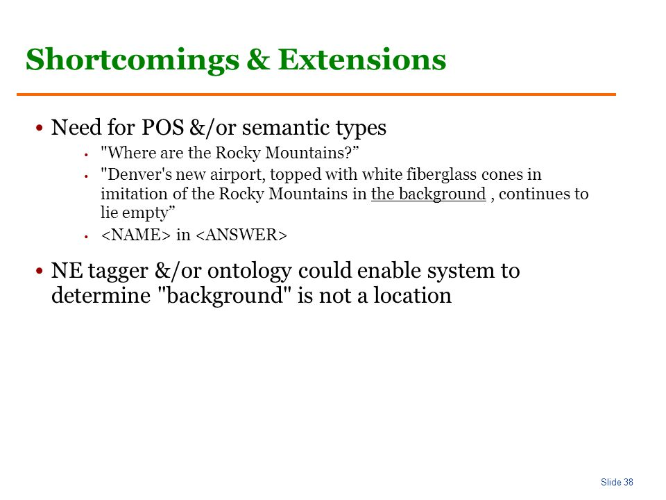 Slide 38 Shortcomings & Extensions Need for POS &/or semantic types Where are the Rocky Mountains Denver s new airport, topped with white fiberglass cones in imitation of the Rocky Mountains in the background, continues to lie empty in NE tagger &/or ontology could enable system to determine background is not a location