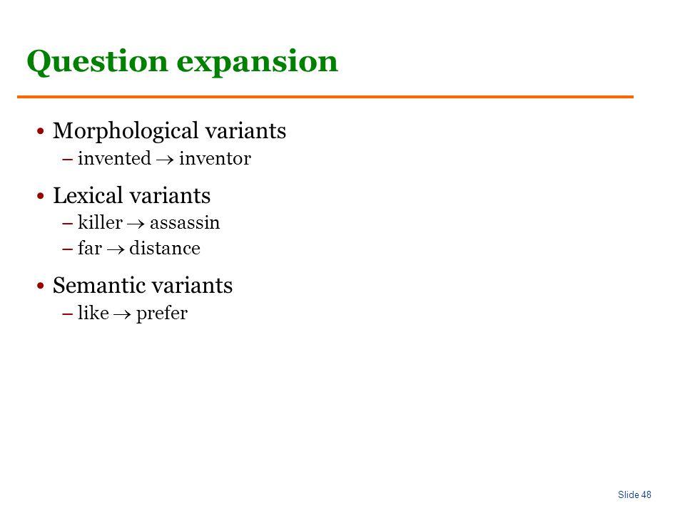 Slide 48 Question expansion Morphological variants –invented  inventor Lexical variants –killer  assassin –far  distance Semantic variants –like  prefer