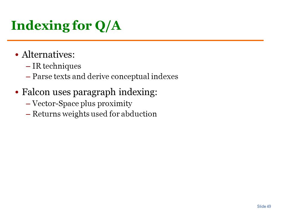 Slide 49 Indexing for Q/A Alternatives: –IR techniques –Parse texts and derive conceptual indexes Falcon uses paragraph indexing: –Vector-Space plus proximity –Returns weights used for abduction