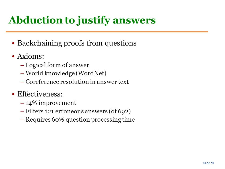 Slide 50 Abduction to justify answers Backchaining proofs from questions Axioms: –Logical form of answer –World knowledge (WordNet) –Coreference resolution in answer text Effectiveness: –14% improvement –Filters 121 erroneous answers (of 692) –Requires 60% question processing time