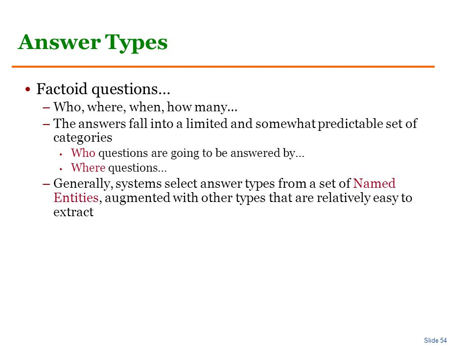 Slide 54 Answer Types Factoid questions… –Who, where, when, how many… –The answers fall into a limited and somewhat predictable set of categories Who questions are going to be answered by… Where questions… –Generally, systems select answer types from a set of Named Entities, augmented with other types that are relatively easy to extract