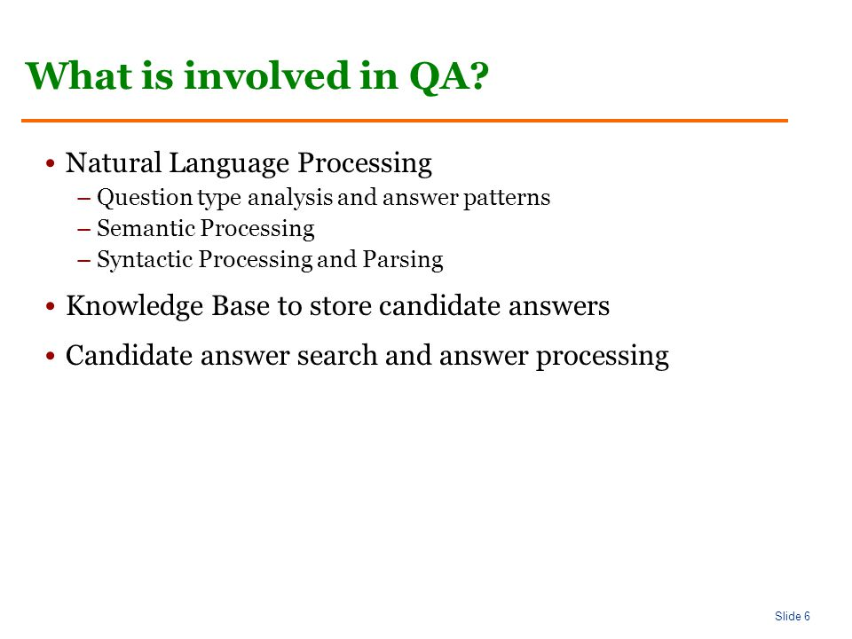 Slide 7 Question Types Class 1 Answer: single datum or list of items C: who, when, where, how (old, much, large) Class 2 A: multi-sentence C: extract from multiple sentences Class 3 A: across several texts C: comparative/contrastive Class 4 A: an analysis of retrieved information C: synthesized coherently from several retrieved fragments Class 5 A: result of reasoning C: word/domain knowledge and common sense reasoning