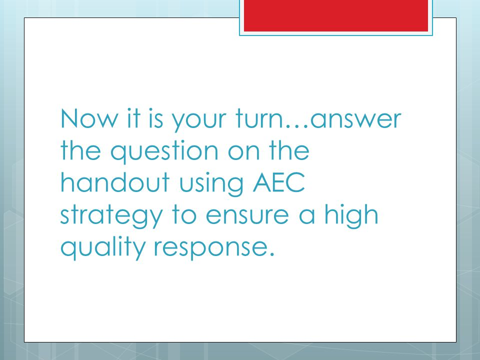 Now it is your turn…answer the question on the handout using AEC strategy to ensure a high quality response.