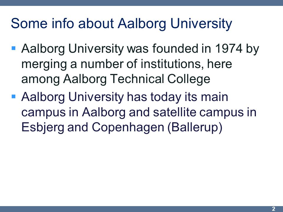 Some info about Aalborg University  Aalborg University was founded in 1974 by merging a number of institutions, here among Aalborg Technical College  Aalborg University has today its main campus in Aalborg and satellite campus in Esbjerg and Copenhagen (Ballerup) 2