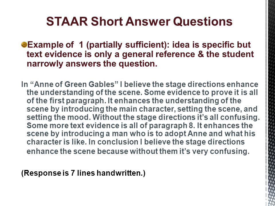 STAAR Short Answer Questions Example of 1 (partially sufficient): idea is specific and answers the question, but text evidence is only weakly linked to the idea Yes it does enhance my understanding, it describes Anne to me.